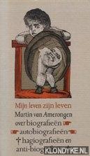 AMERONGEN, MARTIN VAN - Mijn leven zijn leven: over biografieën, autobiografieën, hagiografieën en anti-biografieën