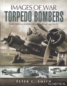 SMITH, PETER CHARLES - The story of the torpedo bombers: rare photographs from wartime archives