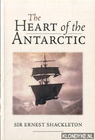 SHACKLETON, ERNEST - The heart of the Antarctic: the story of the British Antarctic Expedition, 1907-1909. The story of the British Antarctic Expedition 1907-1909