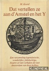 KOORD, M. - Dat vertellen ze aan d' Amstel en het Y. Een verzameling legendarische, wonderlijke, fabelachtige, bizarre of rare verhalen die met Amsterdam van doen hebben