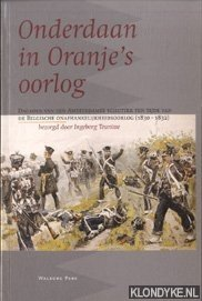 TEUNISSE, INGEBORG - Onderdaan in Oranje's oorlog. Dagboek van een Amsterdamse schutter ten tijde van de Belgische onafhankelijkheidsoorlog 1830-1832