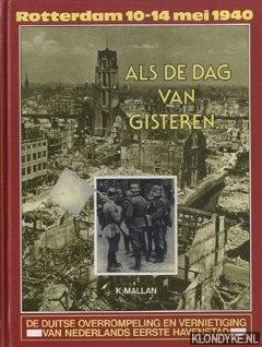 Mallan, K. - Als de dag van gisteren. . . De Duitse overrompeling en vernietiging van Nederlands eerste havenstad. Rotterdam 10-14 mei 1940.