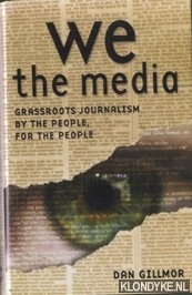 GILLMOR, DAN - We, The Media. Grassroots Journalism by the People, for the People