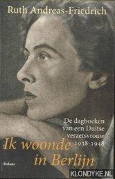 ANDREAS-FRIEDRICH, RUTH - Ik woonde in Berlijn. De dagboeken van een Duitse verzetsvrouw 1938-1948