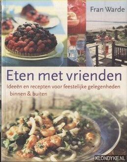 Warde, Fran - Eten Met Vrienden. Ideeen en recepten voor feestelijke gelegenheden voor binnen & buiten