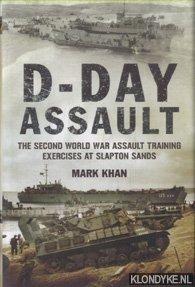 KHAN, MARK - D-Day Assault. The Second World War Assault Training Exercises at Slapton Sands