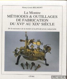 BELMONT, HENRY-LOUIS - La Montre. Méthodes & outilages de fabrication du XVIe au XIXe siècle. De la naissance de la montre a` la pe´riode proto-industrielle