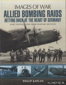 KAPLAN, PIKLIP - Allied Bombing Raids. Hitting Back at the Heart of Germany. Rare Potographs from Wartime Archives