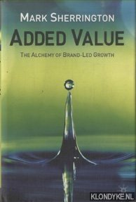 SHERRINGTON, MARK - Added Value. The Alchemy of Brand-Led Growth