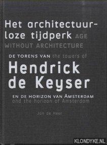 Het architectuurloze tijdperk. De torens van Hendrick de Keyser en de horizon van Amsterdam / Age without architecture. The towers of Hendrick de Keyser and the horizon of Amsterdam - Heer, Jan de