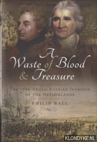 BALL, PHILIP - A Waste of Blood and Treasure. The 1799 Anglo-Russian Invasion of the Netherlands