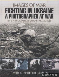 MITCHELHILL-GREEN, DAVID - Fighting in Ukraine. A Photographer at War. Rare Photographs from Wartime Archives