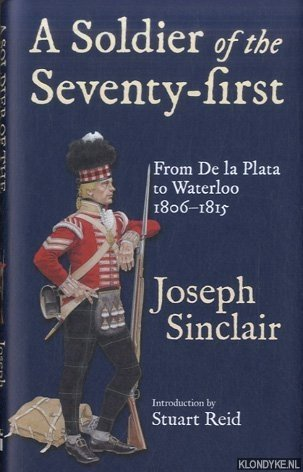 SINCLAIR, JOSEPH - A Soldier of the Seventy-First. From De La Plata to Waterloo 1806-1815