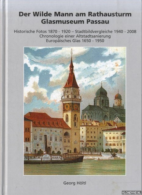 HÖLTL, GEORG - Der Wilde Mann am Rathausturm. Glasmuseum Passau. Historische Fotos 1870 - 1920. Stadtbildvergleiche 1940 - 2008. Chronologie einer Altstadtsanierung. Europäisches Glas 1650 - 1950