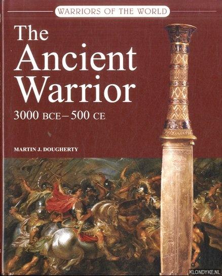 DOUGHERTY, MARTIN J. - The Ancient Warrior 3000 BCE - 500 CE