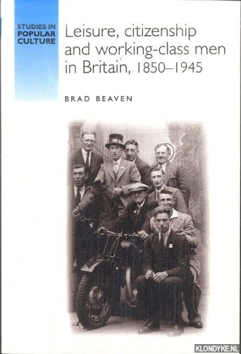 BEAVEN, BRAD - Leisure, Citizenship and Working-Class Men in Britain, 1850-1940