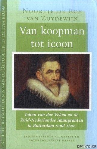 ROY VAN ZUYDEWIJN, NOORTJE DE - Van koopman tot icoon. Johan van der Veken en de Zuid-Nederlandse immigranten in Rotterdam rond 1600