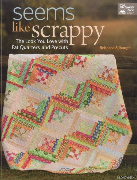 SILBAUGH, REBECCA - Seems Like Scrappy. The Look You Love with Fat Quarters and Precuts