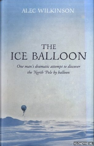 WILKINSON, ALEC - The Ice Balloon. One man's dramatic attempt to discover the North Pole by balloon
