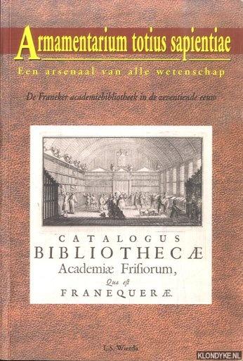 WIERDA, L.S. - Armamentarium totius sapientiae. Een arsenaal van alle wetenschap. De Franeker academiebibliotheek in de zeventiende eeuw