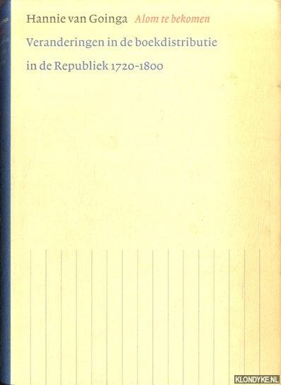 GOINGA, HANNIE VAN - Alom te bekomen. Veranderingen in de boekdistributie in de Republiek 1720-1800