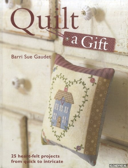 GAUDET, BARRI SUE - Quilt a Gift. 25 Heartfelt Projects from Quick to Heirloom