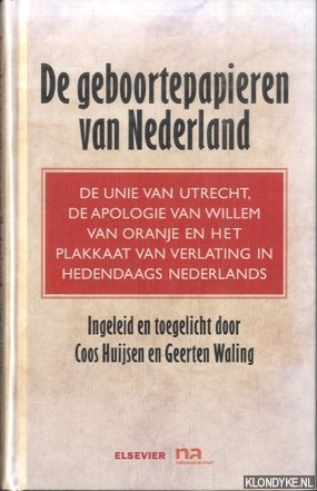 HUIJSEN, COOS & GEERTEN WALING - Geboortepapieren van Nederland. De unie van Utrecht, de apologie van Willem van Oranje en het plakkaat van verlating in hedendaags Nederlands