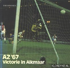 KOOMEN, THEO - AZ '67: Victorie in Alkmaar. Van Alkmaar '54 tot topclub Alkmaar-Zaanstreek '67
