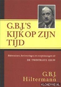 HILTERMANN, G.B.J. - G.B.J.'s kijk op zijn tijd. Belevenissen, herinneringen en overpeinzingen uit de twintigste eeuw