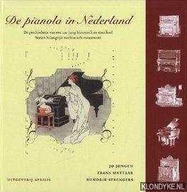 JONGEN, JO & MATTAAR, FRANS & STRENGERS, HENDRIK - De pianola in Nederland. De geschiedenis van een 100-jarige historisch en muzikaal bezien belangrijk mechanisch instrument