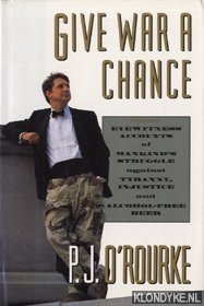 O'ROURKE, P. J. - Give war a chance: eyewitness accounts of mankind's struggle against tyranny, injustice, and alcohol-free beer